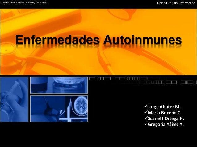 Enfermedades Autoinmunes Jorge Abuter M. María Briceño C. Scarlett Ortega H. Gregoria Yáñez Y. Colegio Santa María de ...