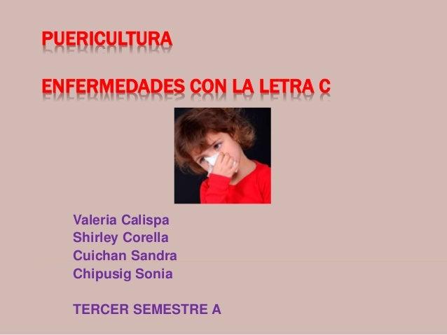 PUERICULTURA ENFERMEDADES CON LA LETRA C Valeria Calispa Shirley Corella Cuichan Sandra Chipusig Sonia TERCER SEMESTRE A
