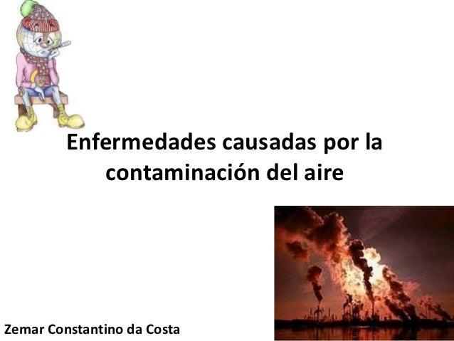Enfermedades causadas por la            contaminación del aireZemar Constantino da Costa