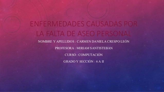 ENFERMEDADES CAUSADAS POR LA FALTA DE ASEO PERSONAL NOMBRE Y APELLIDOS : CARMEN DANIELA CRESPO LEÓN PROFESORA : MIRIAM SAN...