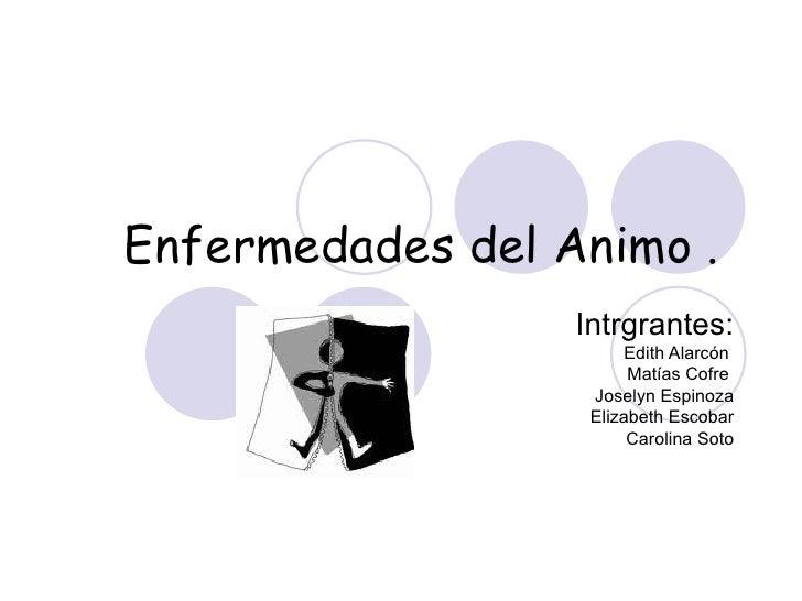 Enfermedades del Animo .  Intrgrantes: Edith Alarcón  Matías Cofre  Joselyn Espinoza Elizabeth Escobar Carolina Soto