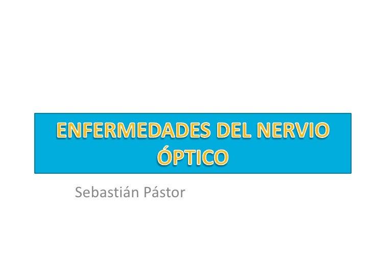 ENFERMEDADES DEL NERVIO ÓPTICO<br />Sebastián Pástor<br />