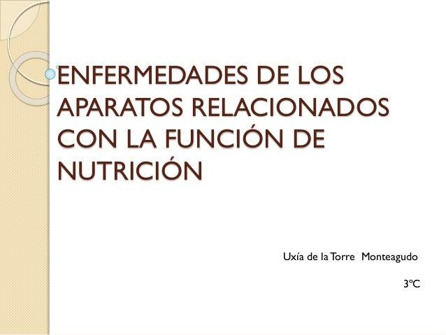 ENFERMEDADES DE LOS APARATOS RELACIONADOS CON LA FUNCIÓN DE NUTRICIÓN Uxía de la Torre Monteagudo 3ºC