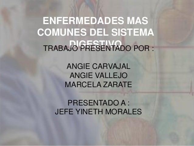 ENFERMEDADES MAS COMUNES DEL SISTEMA DIGESTIVOTRABAJO PRESENTADO POR : ANGIE CARVAJAL ANGIE VALLEJO MARCELA ZARATE PRESENT...