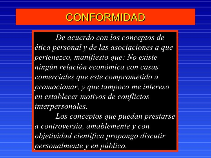 CONFORMIDAD De acuerdo con los conceptos de  ética personal y de las asociaciones a que pertenezco, manifiesto que: No exi...