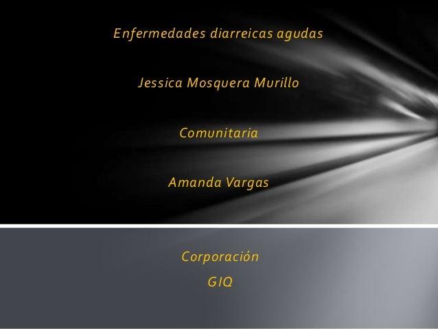 Enfermedades diarreicas agudas   Jessica Mosquera Murillo         Comunitaria       Amanda Vargas         Corporación     ...