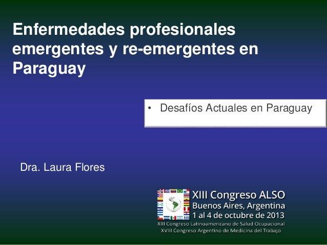 Enfermedades profesionales emergentes y re-emergentes en Paraguay • Desafíos Actuales en Paraguay  Dra. Laura Flores