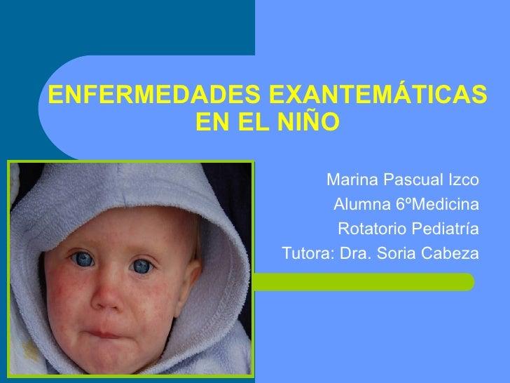 ENFERMEDADES EXANTEMÁTICAS        EN EL NIÑO                   Marina Pascual Izco                    Alumna 6ºMedicina   ...