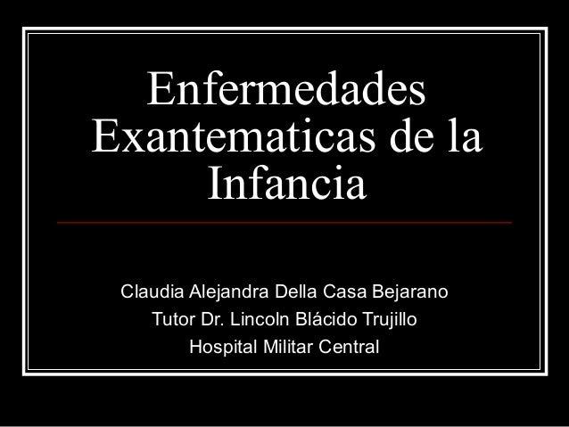EnfermedadesExantematicas de laInfanciaClaudia Alejandra Della Casa BejaranoTutor Dr. Lincoln Blácido TrujilloHospital Mil...