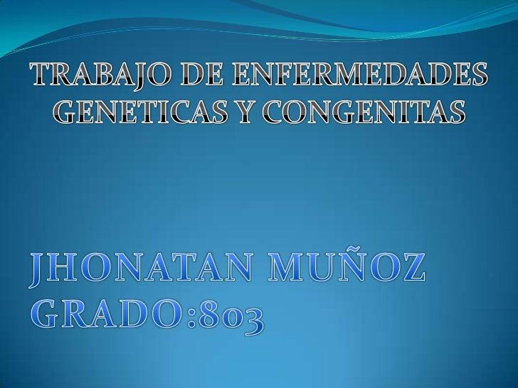 TRABAJO DE ENFERMEDADES GENETICAS Y CONGENITAS<br />JHONATAN MUÑOZ<br />GRADO:803<br />