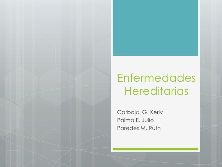 Enfermedades HereditariasCarbajal G. KerlyPalma E. JulioParedes M. Ruth