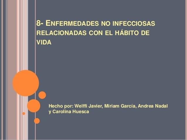 8- ENFERMEDADES NO INFECCIOSAS  RELACIONADAS CON EL HÁBITO DE  VIDA  Hecho por: Welffi Javier, Miriam García, Andrea Nadal...