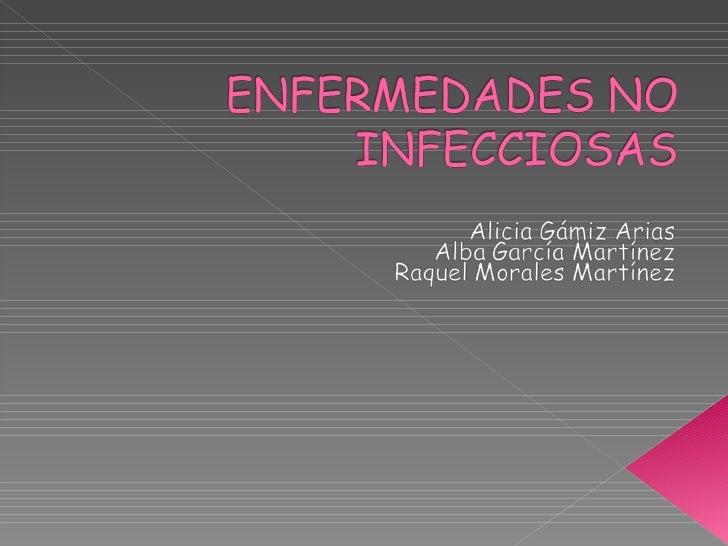 Enfermedades no Infecciosas por Aliicia Gamiz, Alba Garcia  y Raquel Morales