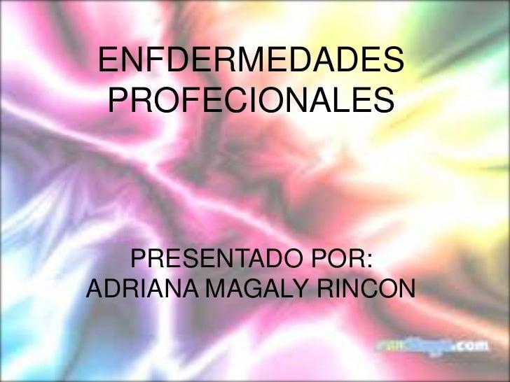ENFDERMEDADES PROFECIONALES<br />PRESENTADO POR:<br />ADRIANA MAGALY RINCON <br />