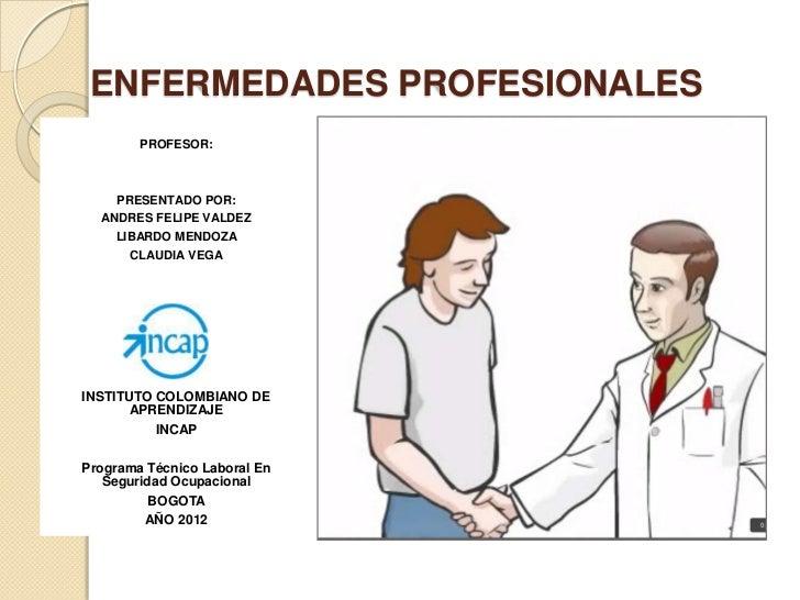 ENFERMEDADES PROFESIONALES        PROFESOR:    PRESENTADO POR:  ANDRES FELIPE VALDEZ    LIBARDO MENDOZA      CLAUDIA VEGAI...