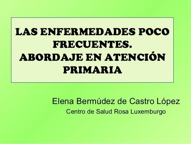 LAS ENFERMEDADES POCO      FRECUENTES. ABORDAJE EN ATENCIÓN       PRIMARIA     Elena Bermúdez de Castro López        Centr...