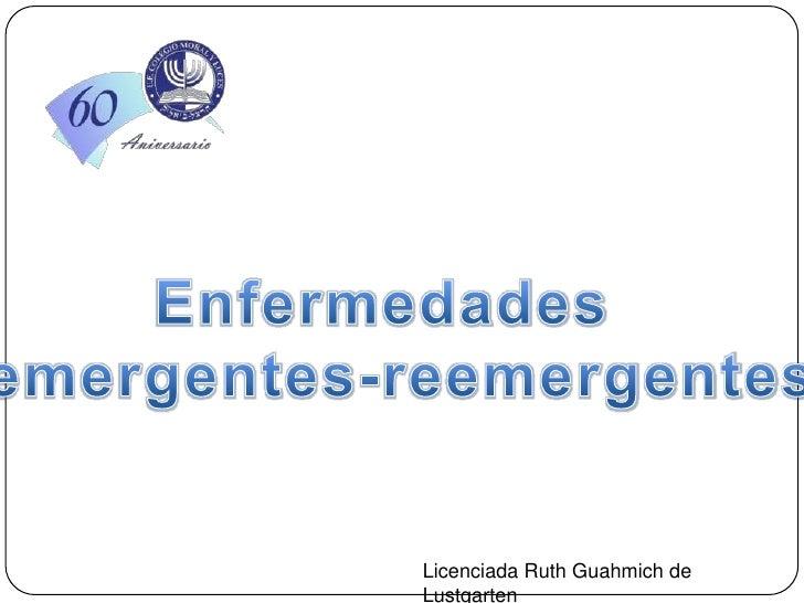 Enfermedades  <br />emergentes-reemergentes<br />Licenciada Ruth Guahmich de Lustgarten<br />