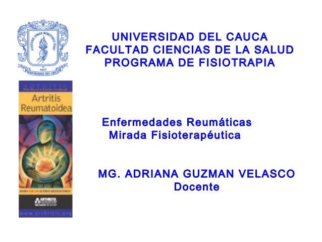 UNIVERSIDAD DEL CAUCA FACULTAD CIENCIAS DE LA SALUD PROGRAMA DE FISIOTRAPIA Enfermedades Reumáticas Mirada Fisioterapéutic...