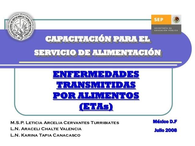 CAPACITACIÓN PARA EL SERVICIO DE ALIMENTACIÓN  ENFERMEDADES TRANSMITIDAS POR ALIMENTOS (ETAs) M.S.P. Leticia Arcelia Cerva...