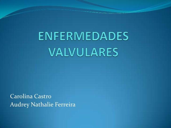 ENFERMEDADES VALVULARES<br />Carolina Castro<br />Audrey Nathalie Ferreira<br />
