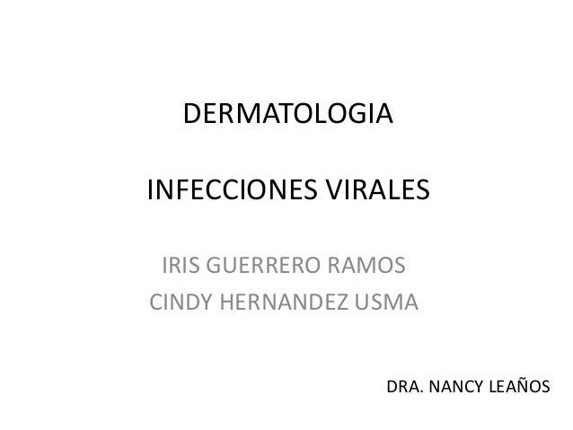 DERMATOLOGIA INFECCIONES VIRALES IRIS GUERRERO RAMOS CINDY HERNANDEZ USMA DRA. NANCY LEAÑOS