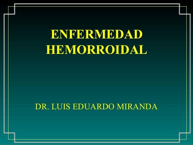 ENFERMEDAD  HEMORROIDALDR. LUIS EDUARDO MIRANDA