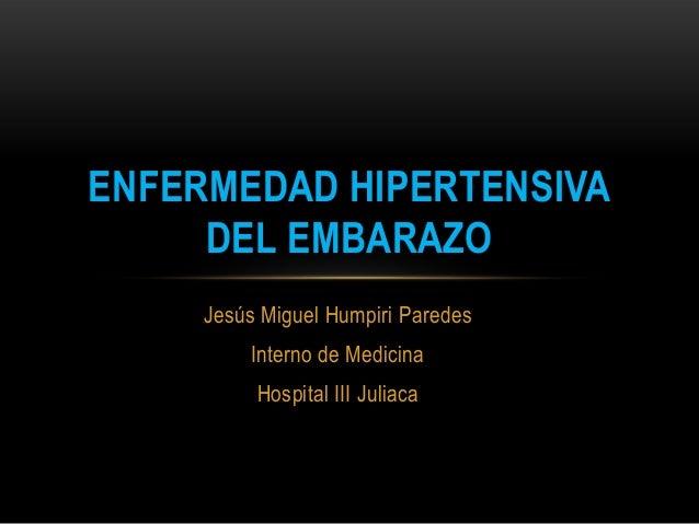 Jesús Miguel Humpiri Paredes Interno de Medicina Hospital III Juliaca ENFERMEDAD HIPERTENSIVA DEL EMBARAZO