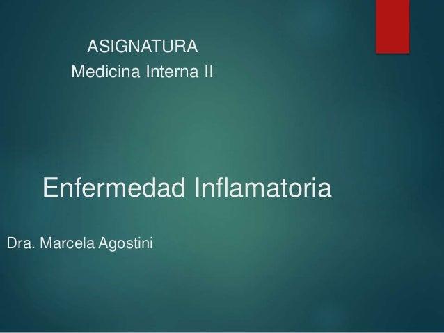Enfermedad Inflamatoria Dra. Marcela Agostini ASIGNATURA Medicina Interna II