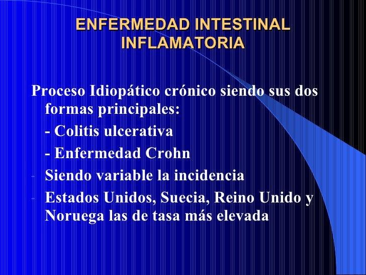ENFERMEDAD INTESTINAL INFLAMATORIA <ul><li>Proceso Idiopático crónico siendo sus dos formas principales: </li></ul><ul><li...
