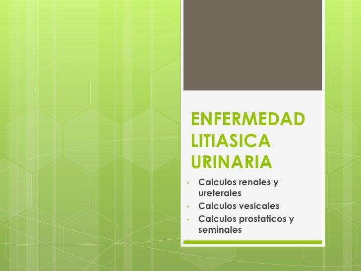ENFERMEDAD    LITIASICA    URINARIA•   Calculos renales y    ureterales•   Calculos vesicales•   Calculos prostaticos y   ...