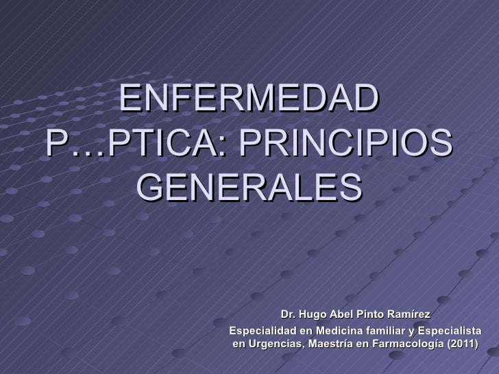 ENFERMEDADPÉPTICA: PRINCIPIOS   GENERALES                  Dr. Hugo Abel Pinto Ramírez        Especialidad en Medicina fam...