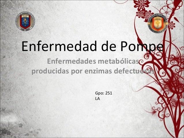 Enfermedad de Pompe Enfermedades metabólicas producidas por enzimas defectuosas Gpo: 251 LA