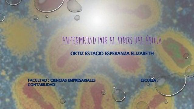 ENFERMEDAD POR EL VIRUS DEL ÉBOLA  ORTIZ ESTACIO ESPERANZA ELIZABETH  FACULTAD : CIENCIAS EMPRESARIALES ESCUELA :  CONTABI...