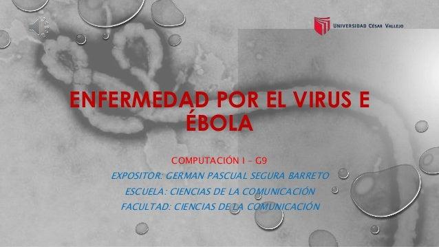 ENFERMEDAD POR EL VIRUS E  ÉBOLA  COMPUTACIÓN I – G9  EXPOSITOR: GERMAN PASCUAL SEGURA BARRETO  ESCUELA: CIENCIAS DE LA CO...