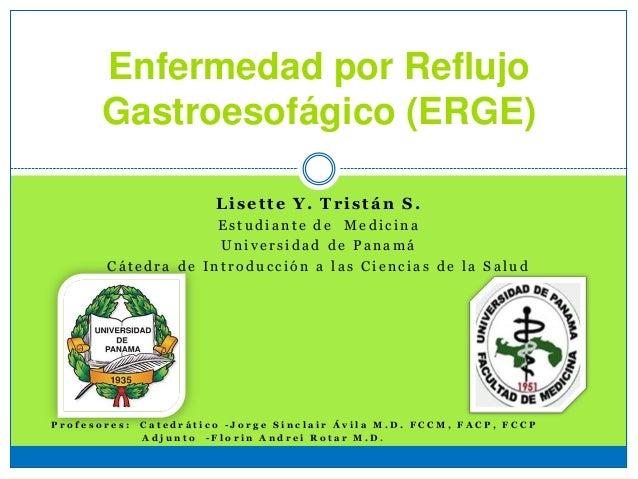 Enfermedad por Reflujo Gastroesofágico (ERGE) Lisette Y. Tristán S. E s t u d i a n t e d e M e d i c i n a U n i v e r s ...