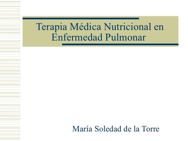 Terapia Médica Nutricional en Enfermedad Pulmonar  María Soledad de la Torre