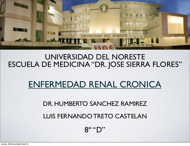 """UNIVERSIDAD DEL NORESTE  ESCUELA DE MEDICINA """"DR. JOSE SIERRA FLORES""""  ENFERMEDAD RENAL CRONICA  DR. HUMBERTO SANCHEZ RAMI..."""
