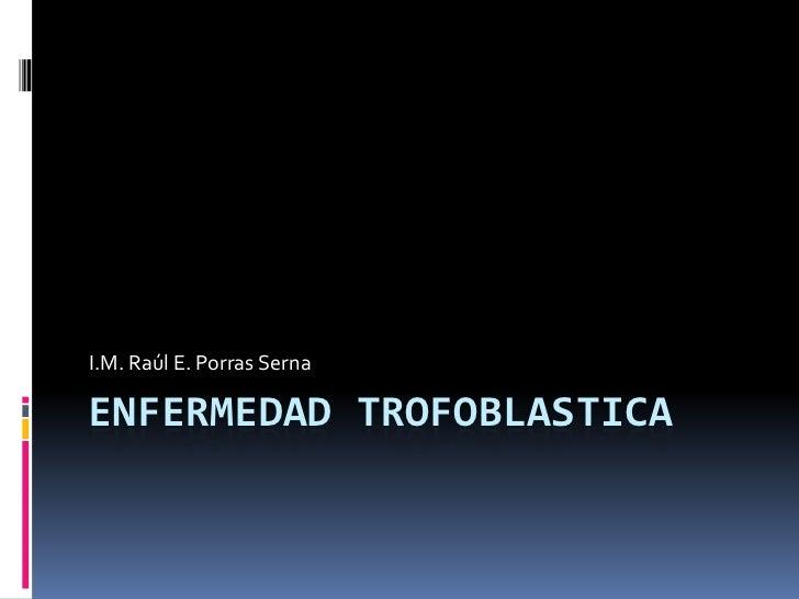 I.M. Raúl E. Porras SernaENFERMEDAD TROFOBLASTICA