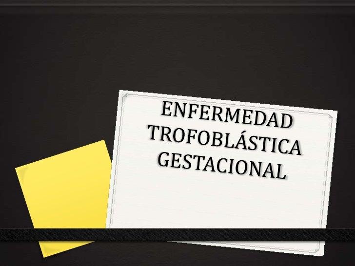 ENFERMEDAD TROFOBLÁSTICA GESTACIONAL<br />