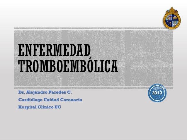 ENFERMEDAD TROMBOEMBÓLICA Dr. Alejandro Paredes C. Cardiólogo Unidad Coronaria Hospital Clínico UC  2013