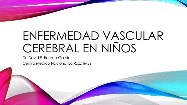 ENFERMEDAD VASCULAR CEREBRAL EN NIÑOS Dr. David E. Barreto García Centro Médico Nacional La Raza IMSS