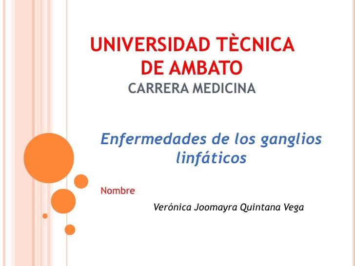 UNIVERSIDAD TÈCNICA DE AMBATOCARRERA MEDICINA<br />Enfermedades de los ganglios linfáticos <br />Nombre <br />Verónica Joo...
