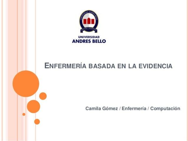 ENFERMERÍA BASADA EN LA EVIDENCIA Camila Gómez / Enfermería / Computación