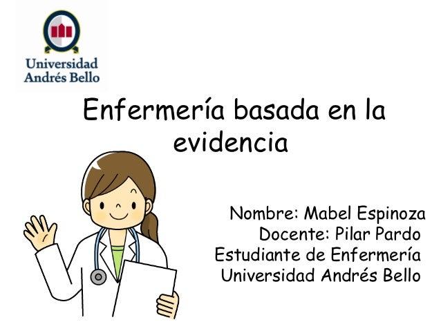 Enfermería basada en la evidencia Nombre: Mabel Espinoza Docente: Pilar Pardo Estudiante de Enfermería Universidad Andrés ...