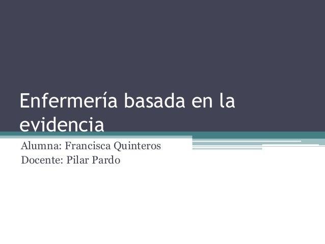 Enfermería basada en la evidencia Alumna: Francisca Quinteros Docente: Pilar Pardo