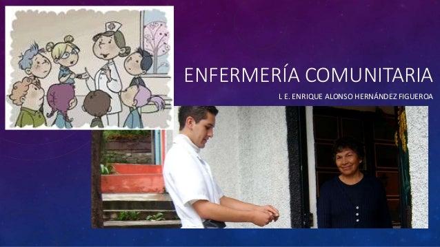 ENFERMERÍA COMUNITARIA L E. ENRIQUE ALONSO HERNÁNDEZ FIGUEROA