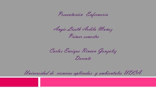 Presentación Enfermería Angie Liseth Ardila Muñoz Primer semestre Carlos Enrique Rincón González Docente Universidad de ci...