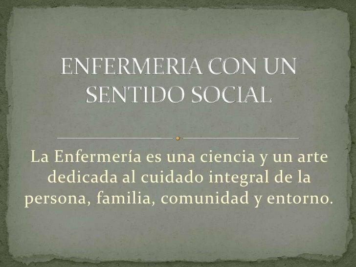 ENFERMERIA CON UN SENTIDO SOCIAL<br />La Enfermería es una ciencia y un arte dedicada al cuidado integral de la persona, f...