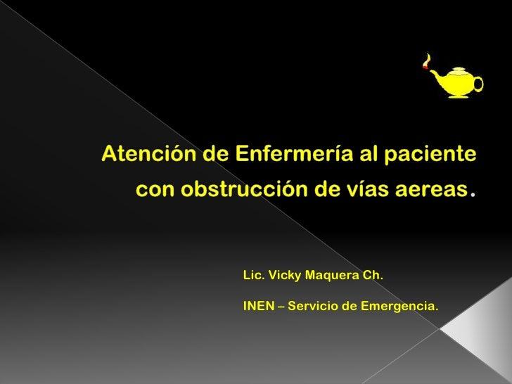 Atención de Enfermería al paciente con obstrucción de víasaereas. <br />Lic. Vicky Maquera Ch.<br />INEN – Servicio de Eme...