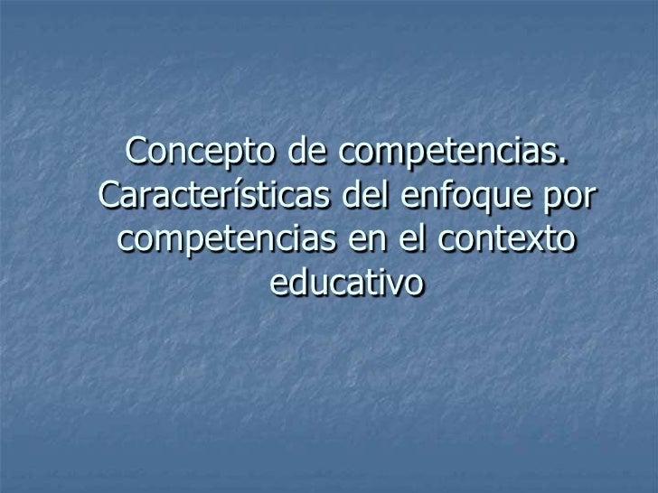 Concepto de competencias. Características del enfoque por  competencias en el contexto            educativo
